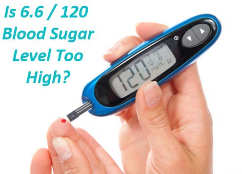Is 6.6/ 120 blood sugar level too high