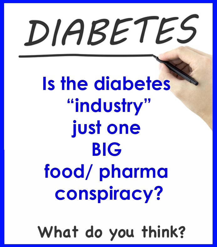 Is the diabetes industry one BIG food/ pharma conspiracy? Why is the good research not getting out to you?